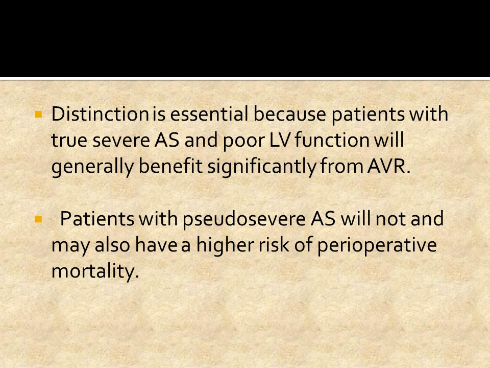 Distinction is essential because patients with true severe AS and poor LV function will generally benefit significantly from AVR.  Patients with ps