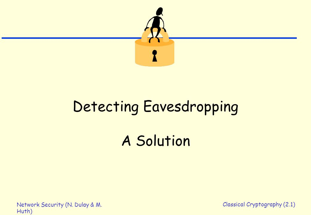 Network Security (N. Dulay & M. Huth) Classical Cryptography (2.1) Detecting Eavesdropping A Solution