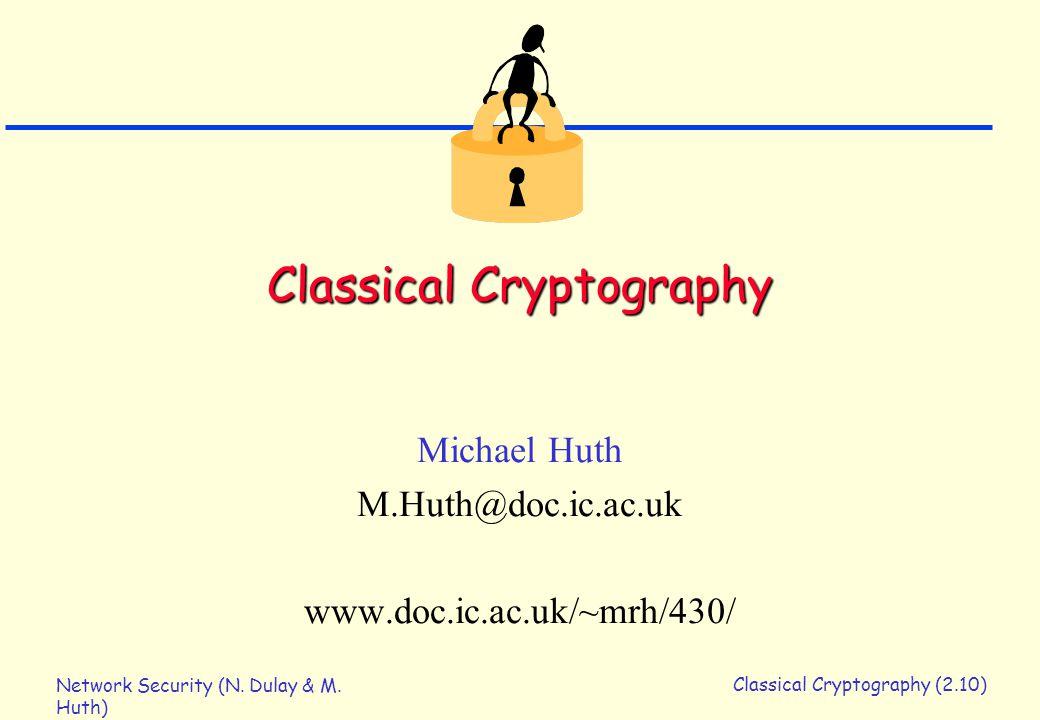 Network Security (N. Dulay & M. Huth) Classical Cryptography (2.10) Classical Cryptography Michael Huth M.Huth@doc.ic.ac.uk www.doc.ic.ac.uk/~mrh/430/