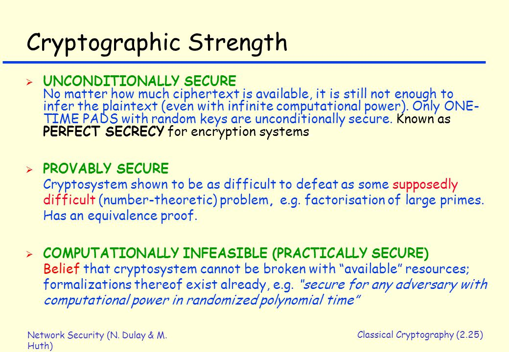Network Security (N. Dulay & M. Huth) Classical Cryptography (2.25) Cryptographic Strength  UNCONDITIONALLY SECURE No matter how much ciphertext is a