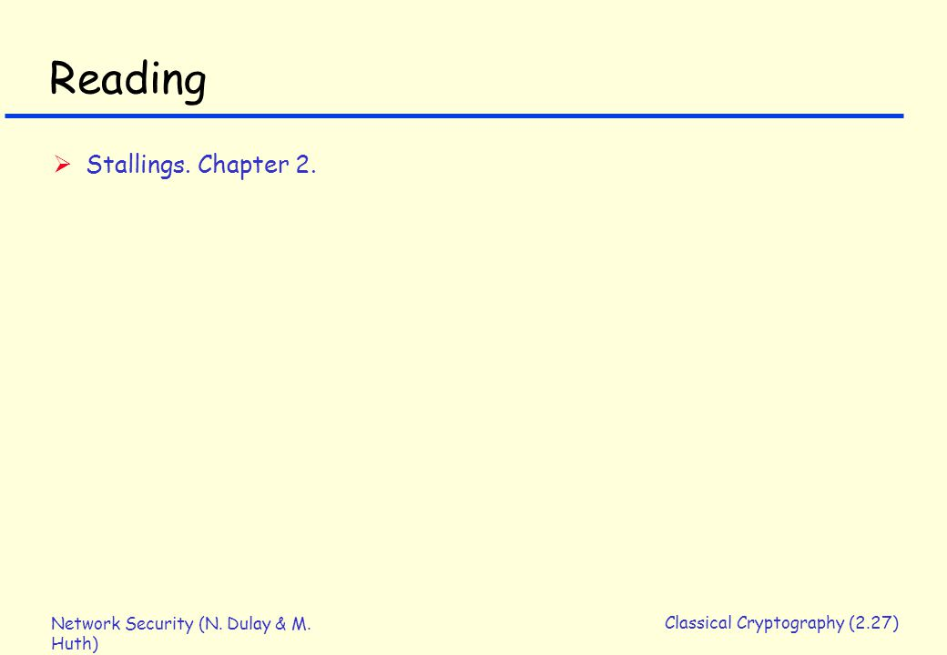 Network Security (N. Dulay & M. Huth) Classical Cryptography (2.27) Reading  Stallings. Chapter 2.