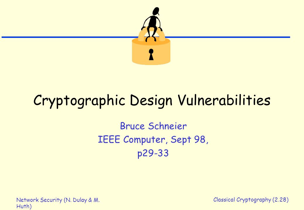 Network Security (N. Dulay & M. Huth) Classical Cryptography (2.28) Cryptographic Design Vulnerabilities Bruce Schneier IEEE Computer, Sept 98, p29-33