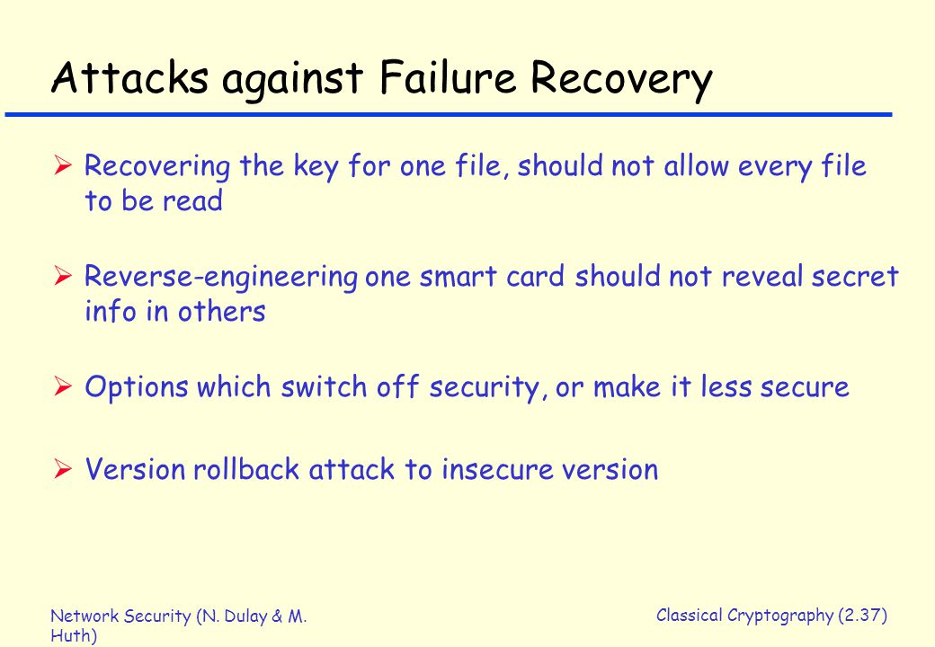 Network Security (N. Dulay & M. Huth) Classical Cryptography (2.37) Attacks against Failure Recovery  Recovering the key for one file, should not all