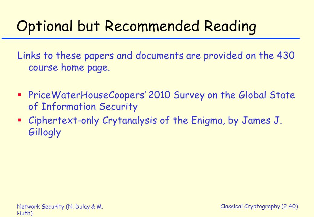 Network Security (N. Dulay & M. Huth) Classical Cryptography (2.40) Optional but Recommended Reading Links to these papers and documents are provided