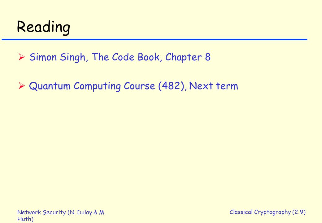 Network Security (N. Dulay & M. Huth) Classical Cryptography (2.9) Reading  Simon Singh, The Code Book, Chapter 8  Quantum Computing Course (482), N