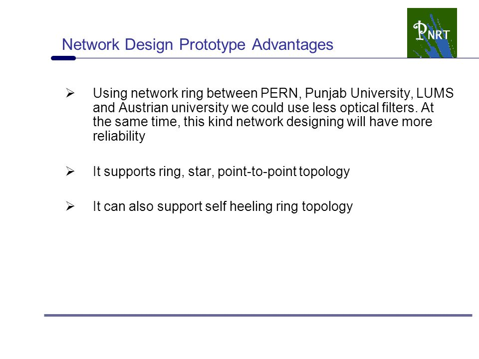 Network Design Prototype Advantages  Using network ring between PERN, Punjab University, LUMS and Austrian university we could use less optical filters.