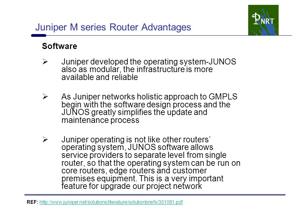 Juniper M series Router Advantages Software  Juniper developed the operating system-JUNOS also as modular, the infrastructure is more available and reliable  As Juniper networks holistic approach to GMPLS begin with the software design process and the JUNOS greatly simplifies the update and maintenance process  Juniper operating is not like other routers' operating system, JUNOS software allows service providers to separate level from single router, so that the operating system can be run on core routers, edge routers and customer premises equipment.