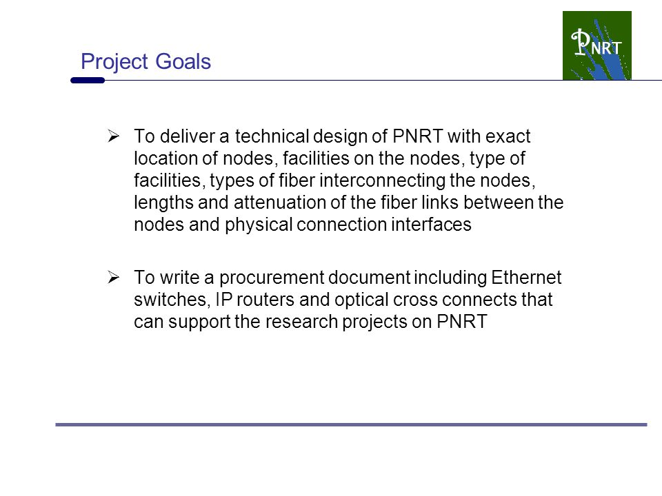 Project Goals  To deliver a technical design of PNRT with exact location of nodes, facilities on the nodes, type of facilities, types of fiber interconnecting the nodes, lengths and attenuation of the fiber links between the nodes and physical connection interfaces  To write a procurement document including Ethernet switches, IP routers and optical cross connects that can support the research projects on PNRT