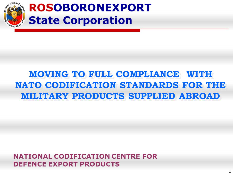 1 MOVING TO FULL COMPLIANCE WITH NATO CODIFICATION STANDARDS FOR THE MILITARY PRODUCTS SUPPLIED ABROAD ROSOBORONEXPORT State Corporation NATIONAL CODI