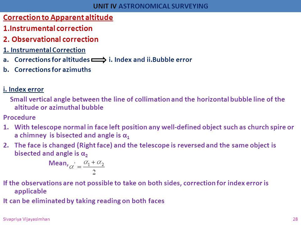 UNIT IV ASTRONOMICAL SURVEYING Correction to Apparent altitude 1.Instrumental correction 2. Observational correction 1. Instrumental Correction a.Corr