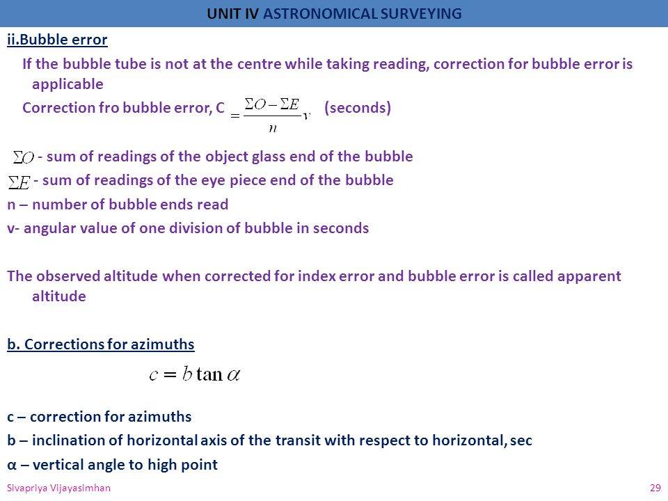 UNIT IV ASTRONOMICAL SURVEYING ii.Bubble error If the bubble tube is not at the centre while taking reading, correction for bubble error is applicable