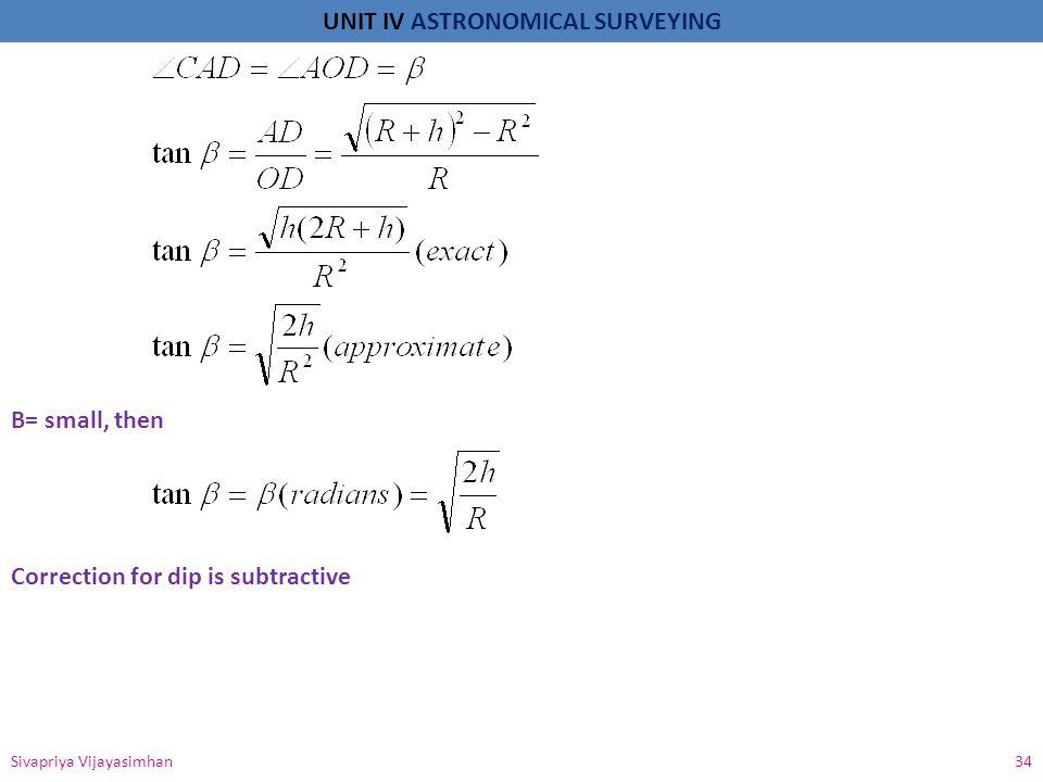 UNIT IV ASTRONOMICAL SURVEYING Sivapriya Vijayasimhan 34 Β= small, then Correction for dip is subtractive