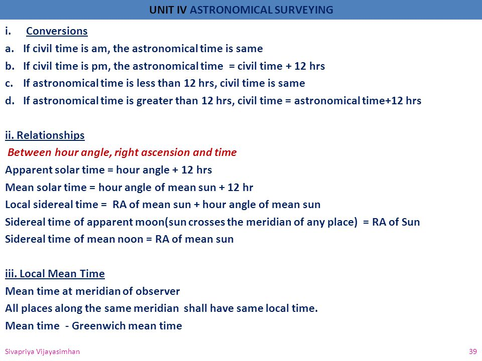 UNIT IV ASTRONOMICAL SURVEYING i.Conversions a.If civil time is am, the astronomical time is same b.If civil time is pm, the astronomical time = civil