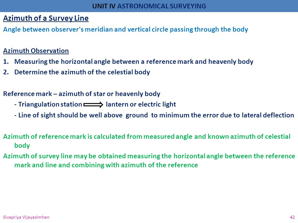 UNIT IV ASTRONOMICAL SURVEYING Azimuth of a Survey Line Angle between observer's meridian and vertical circle passing through the body Azimuth Observa