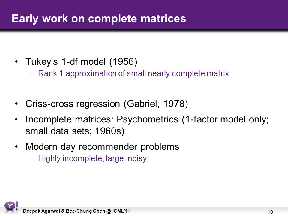 10 Deepak Agarwal & Bee-Chung Chen @ ICML'11 Early work on complete matrices Tukey's 1-df model (1956) –Rank 1 approximation of small nearly complete