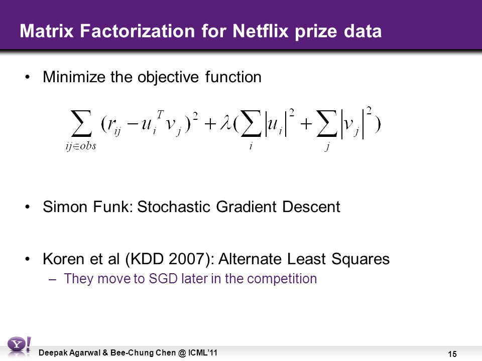 15 Deepak Agarwal & Bee-Chung Chen @ ICML'11 Matrix Factorization for Netflix prize data Minimize the objective function Simon Funk: Stochastic Gradie