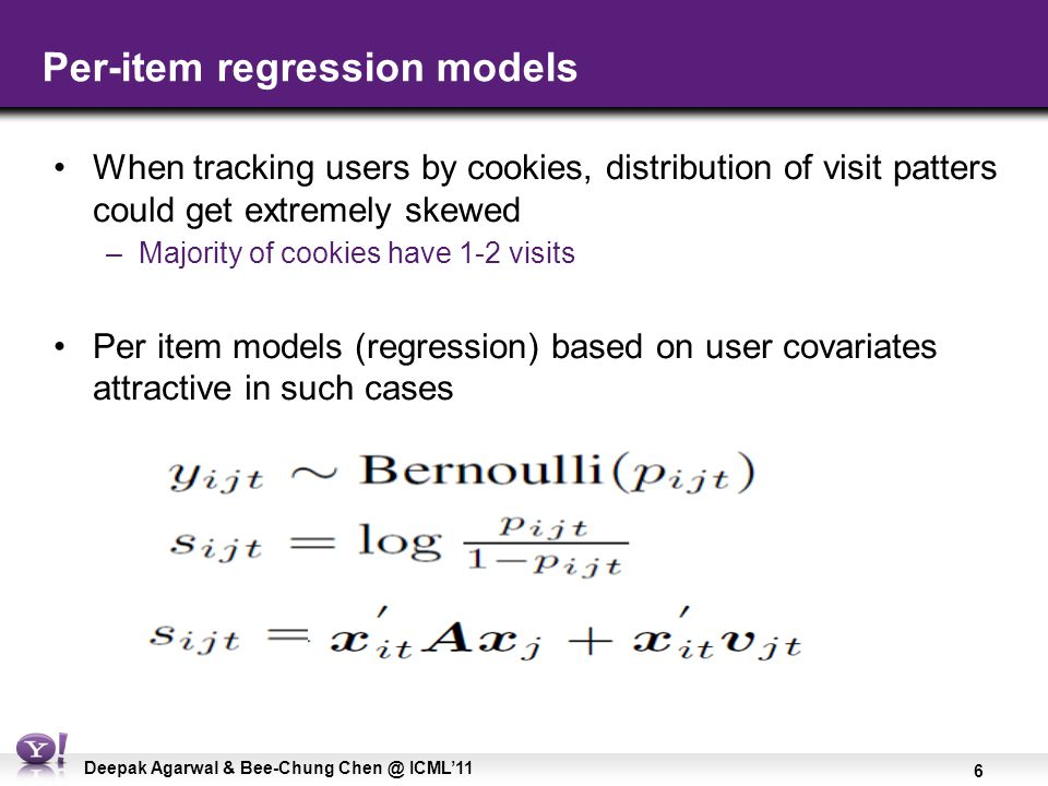 6 Deepak Agarwal & Bee-Chung Chen @ ICML'11 Per-item regression models When tracking users by cookies, distribution of visit patters could get extreme