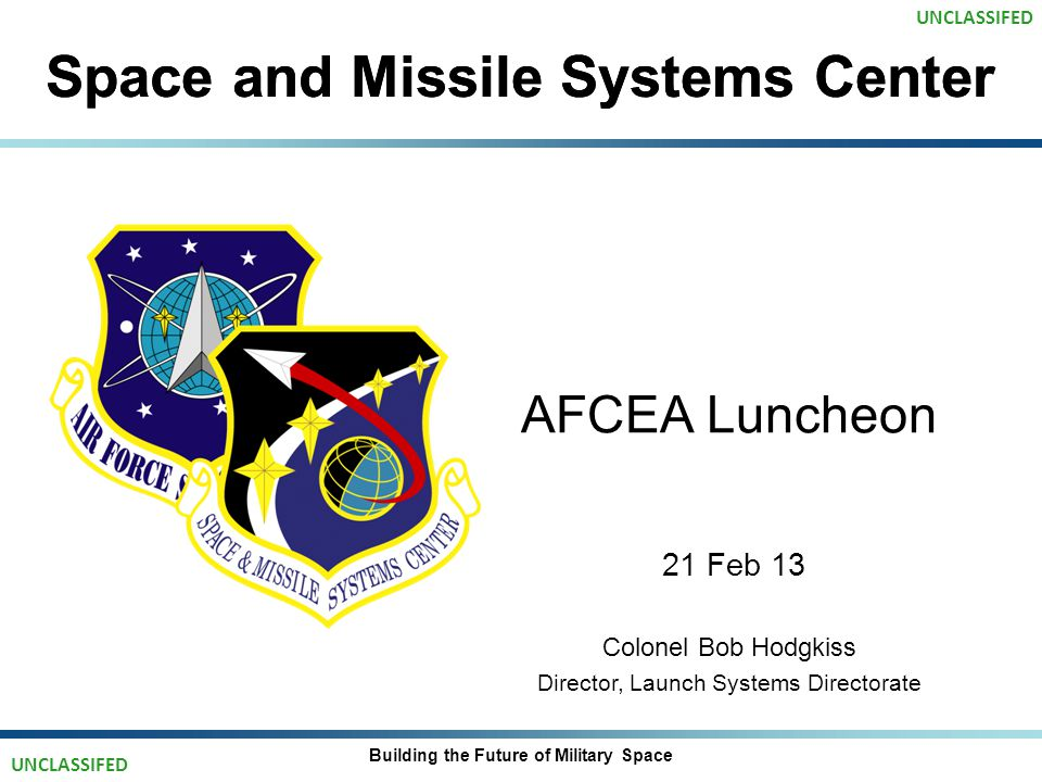 Space and Missile Systems Center AFCEA Luncheon 21 Feb 13 Colonel Bob Hodgkiss Director, Launch Systems Directorate Building the Future of Military Space UNCLASSIFED