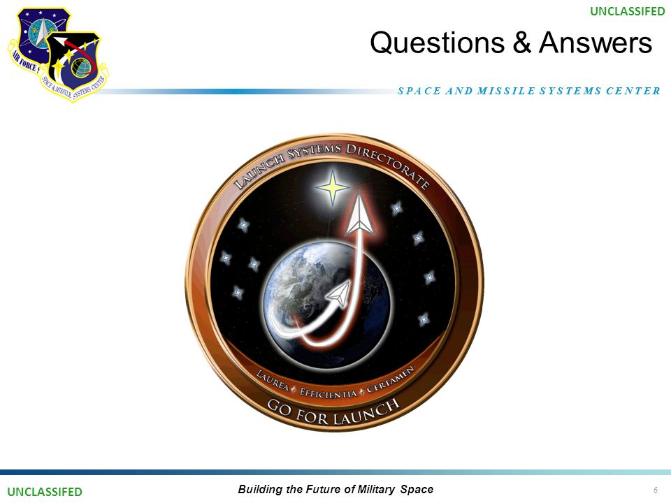 S P A C E A N D M I S S I L E S Y S T E M S C E N T E R Questions & Answers Building the Future of Military Space 6 UNCLASSIFED