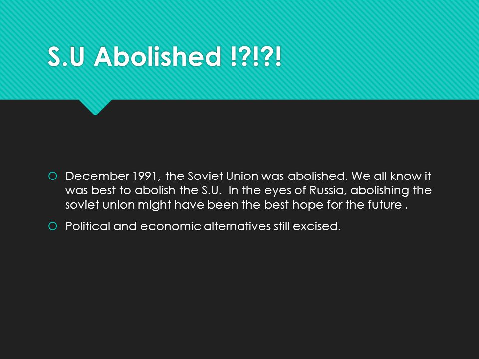 S.U Abolished !?!?!  December 1991, the Soviet Union was abolished. We all know it was best to abolish the S.U. In the eyes of Russia, abolishing the