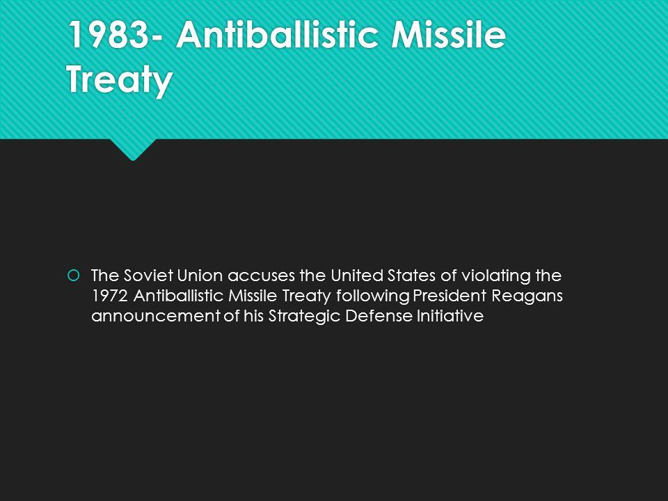 1983- Antiballistic Missile Treaty  The Soviet Union accuses the United States of violating the 1972 Antiballistic Missile Treaty following President