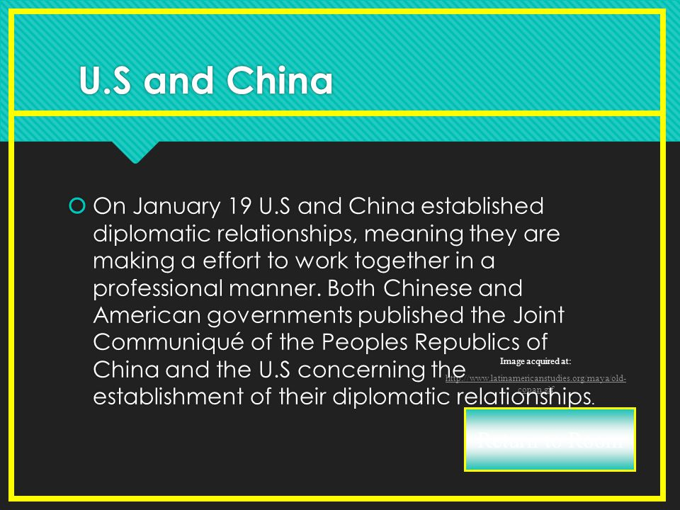 Return to Room Image acquired at: http://www.latinamericanstudies.org/maya/old- copan.gif U.S and China  On January 19 U.S and China established diplomatic relationships, meaning they are making a effort to work together in a professional manner.