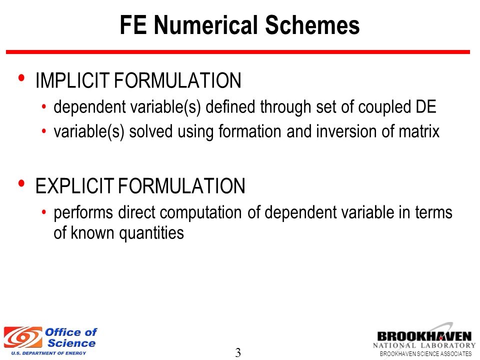 3 BROOKHAVEN SCIENCE ASSOCIATES FE Numerical Schemes IMPLICIT FORMULATION dependent variable(s) defined through set of coupled DE variable(s) solved using formation and inversion of matrix EXPLICIT FORMULATION performs direct computation of dependent variable in terms of known quantities