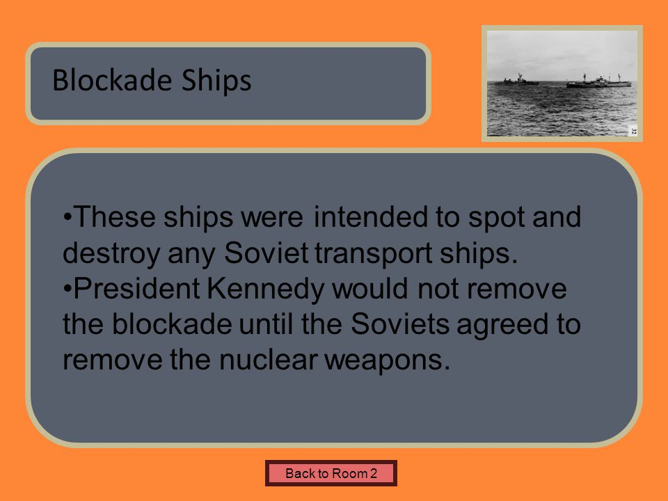 Name of Museum Blockade Ships Back to Room 2 These ships were intended to spot and destroy any Soviet transport ships. President Kennedy would not rem