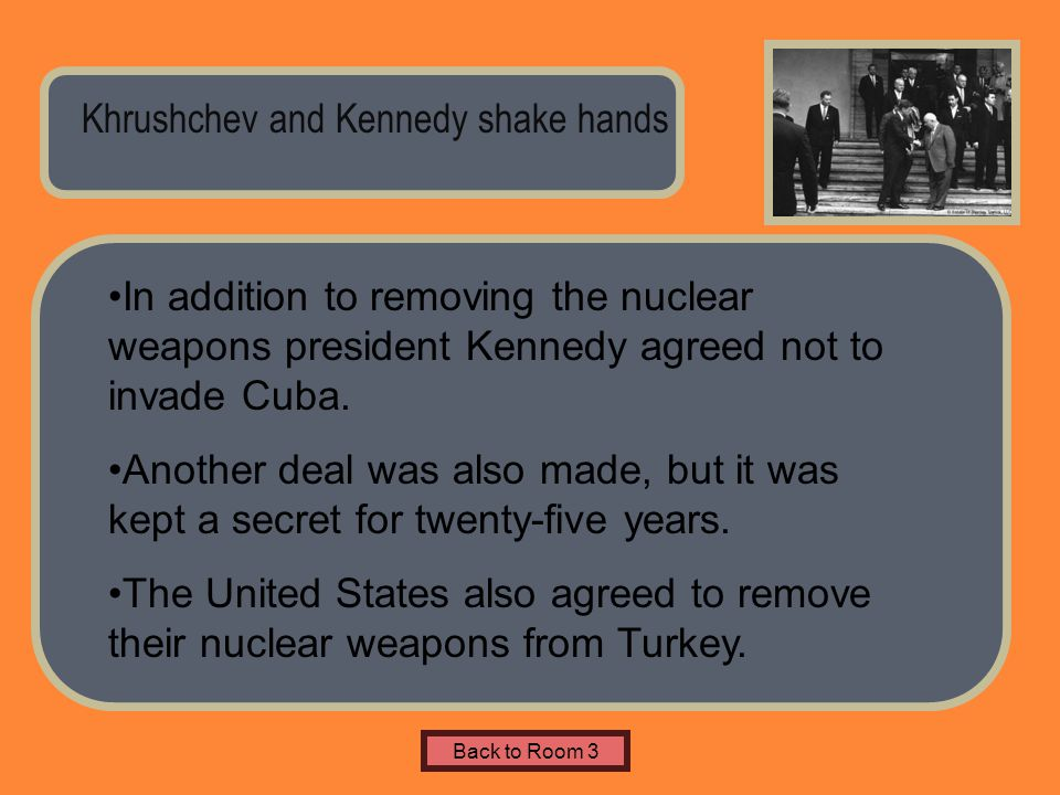 Name of Museum Khrushchev and Kennedy shake hands Back to Room 3 In addition to removing the nuclear weapons president Kennedy agreed not to invade Cu