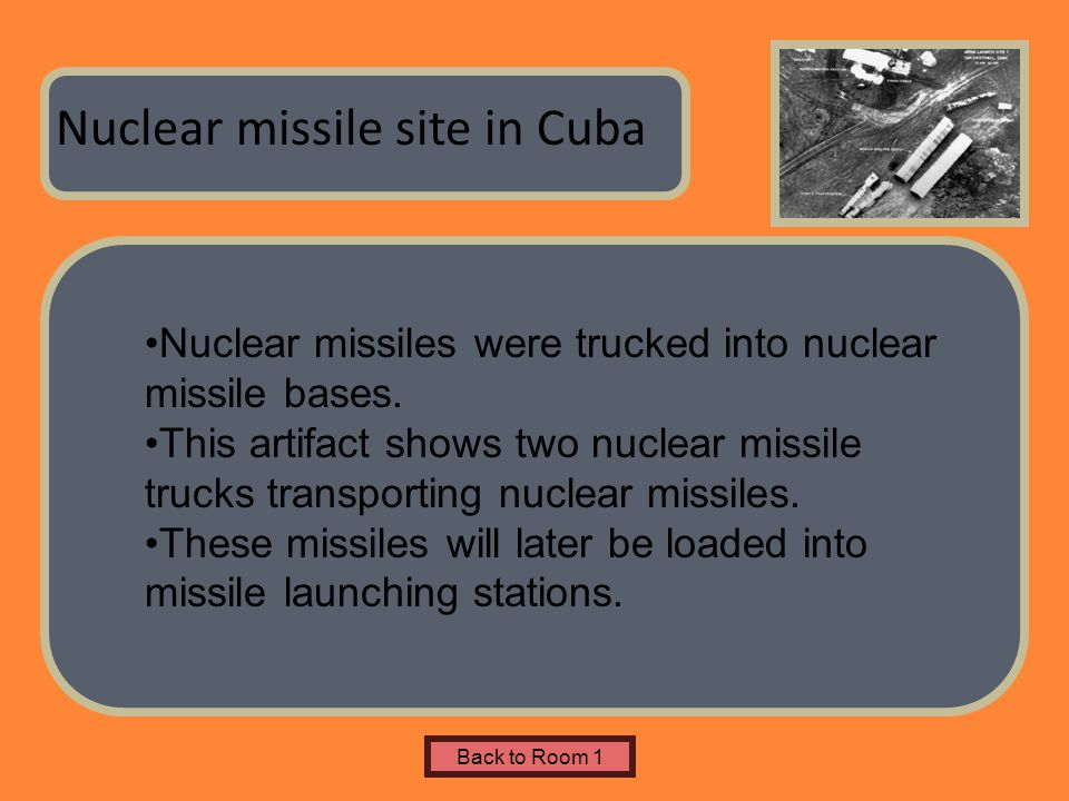 Name of Museum Nuclear missile site in Cuba Back to Room 1 Nuclear missiles were trucked into nuclear missile bases. This artifact shows two nuclear m