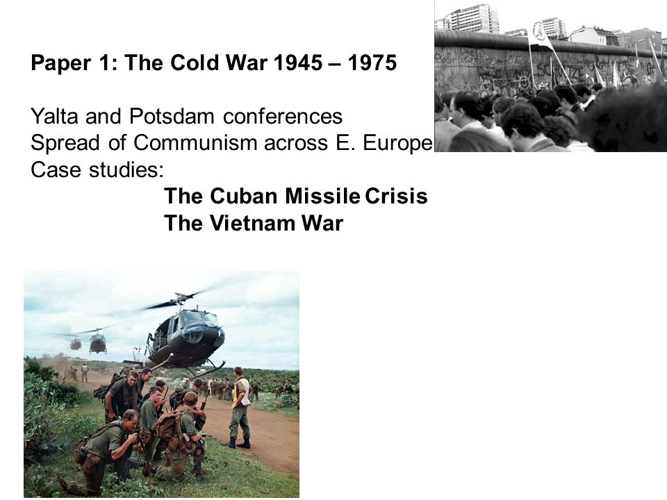 Paper 1: The Cold War 1945 – 1975 Yalta and Potsdam conferences Spread of Communism across E.