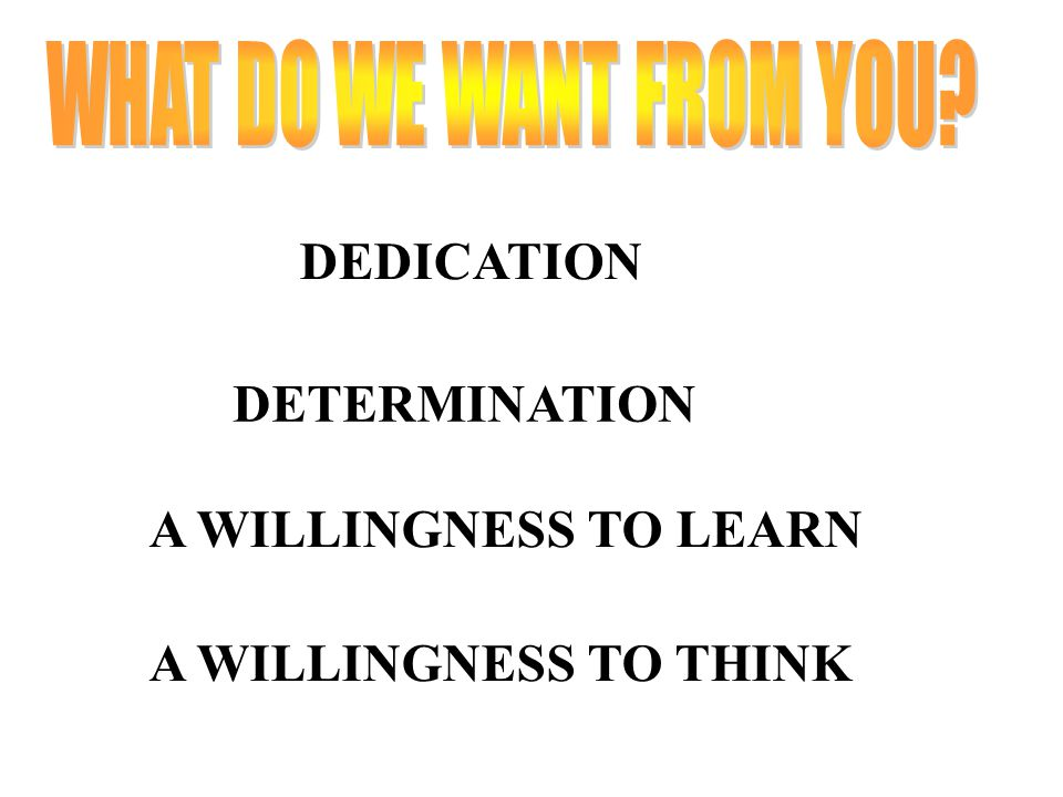 DEDICATION DETERMINATION A WILLINGNESS TO LEARN A WILLINGNESS TO THINK