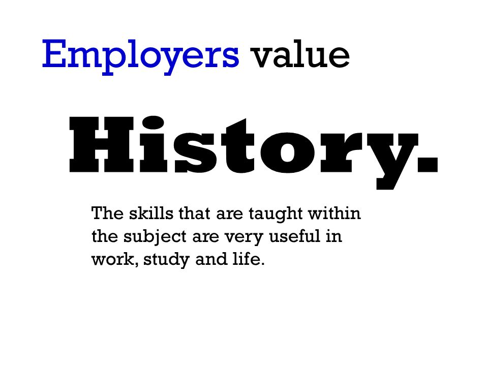 History. Employers value The skills that are taught within the subject are very useful in work, study and life.
