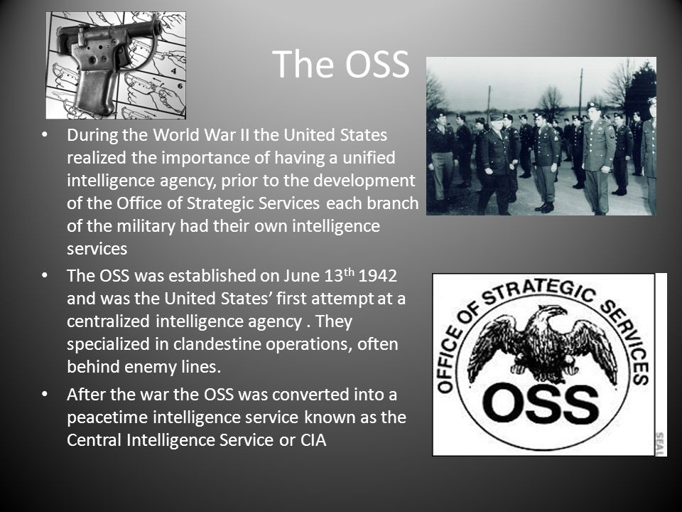 The OSS During the World War II the United States realized the importance of having a unified intelligence agency, prior to the development of the Off