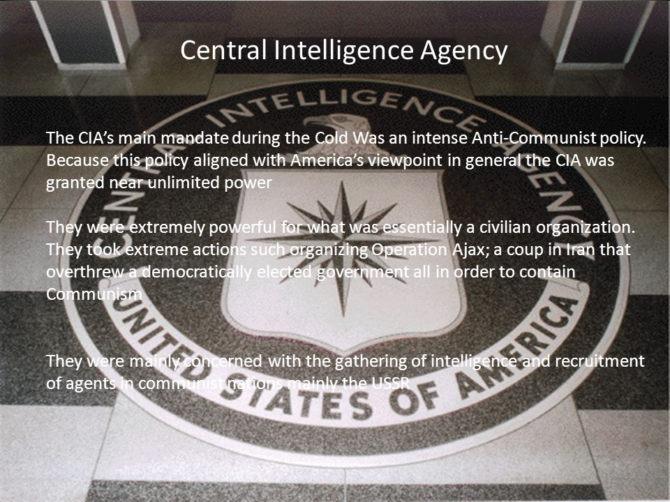 Central Intelligence Agency The CIA's main mandate during the Cold Was an intense Anti-Communist policy.
