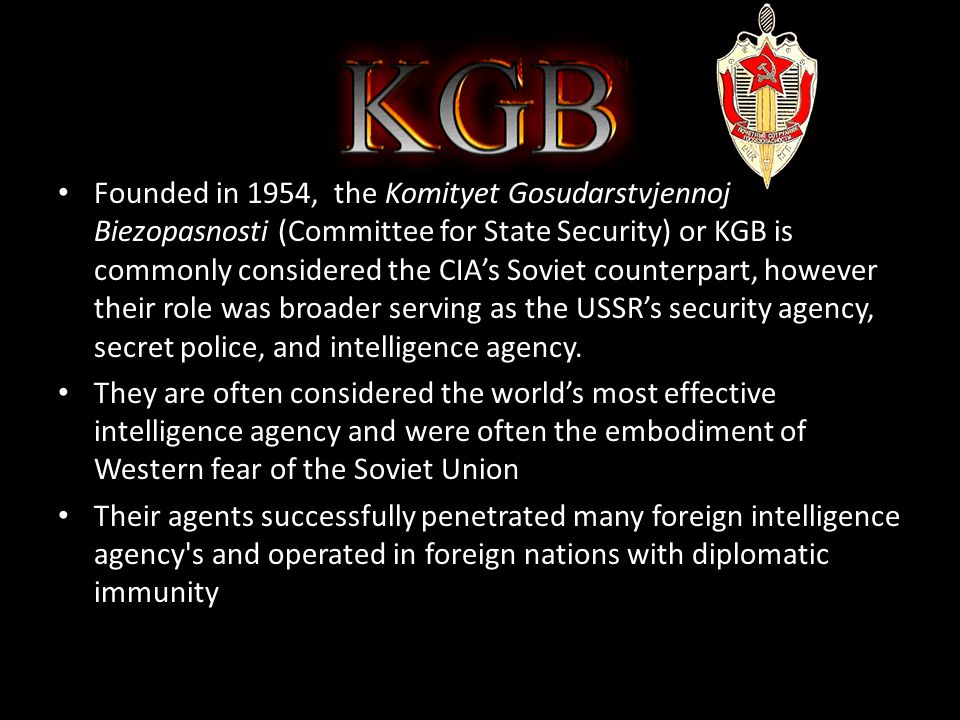 The KGB Founded in 1954, the Komityet Gosudarstvjennoj Biezopasnosti (Committee for State Security) or KGB is commonly considered the CIA's Soviet counterpart, however their role was broader serving as the USSR's security agency, secret police, and intelligence agency.