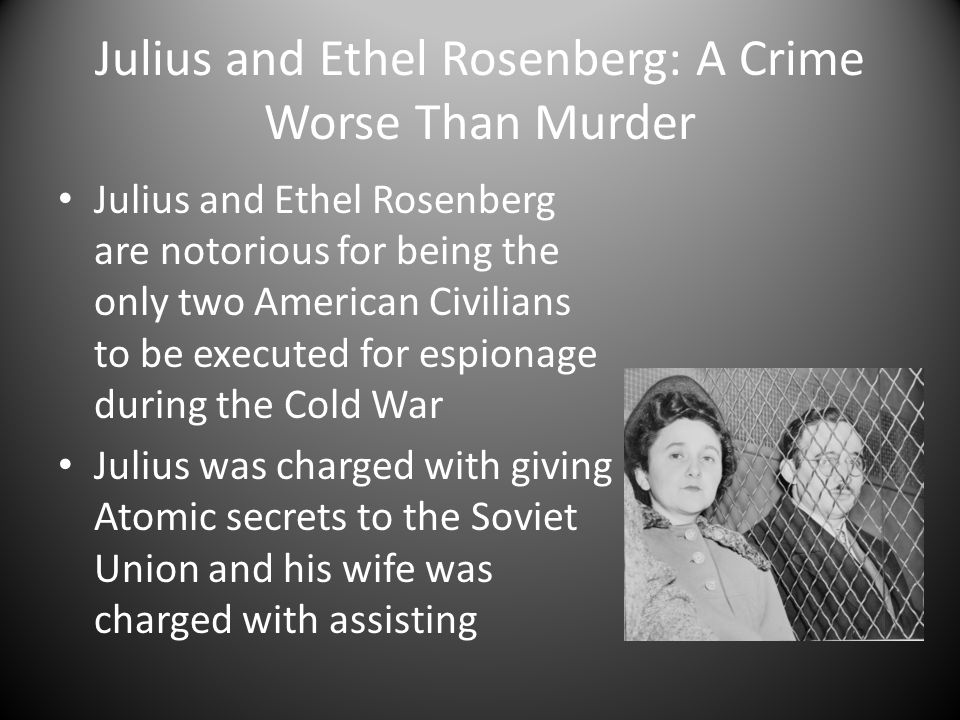 Julius and Ethel Rosenberg: A Crime Worse Than Murder Julius and Ethel Rosenberg are notorious for being the only two American Civilians to be execute