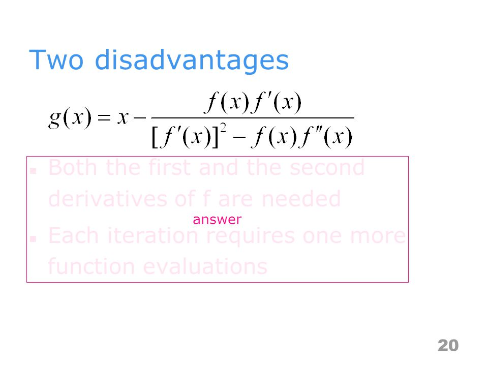 Two disadvantages Both the first and the second derivatives of f are needed Each iteration requires one more function evaluations 20 answer
