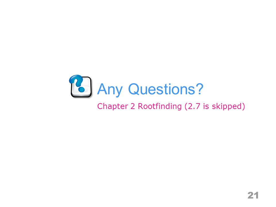 Any Questions 21 Chapter 2 Rootfinding (2.7 is skipped)