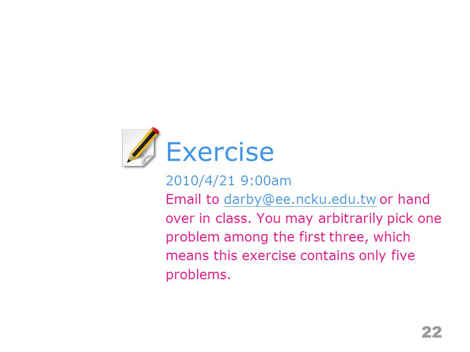 Exercise 22 2010/4/21 9:00am Email to darby@ee.ncku.edu.tw or hand over in class.