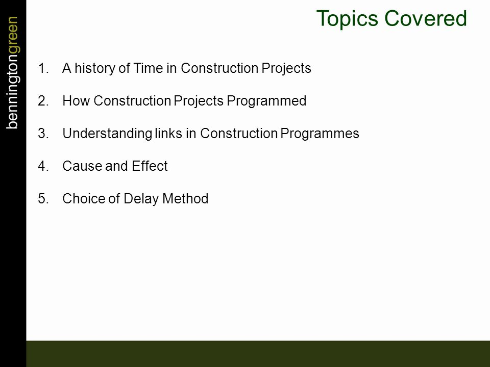 Topics Covered 1.A history of Time in Construction Projects 2.How Construction Projects Programmed 3.Understanding links in Construction Programmes 4.Cause and Effect 5.Choice of Delay Method