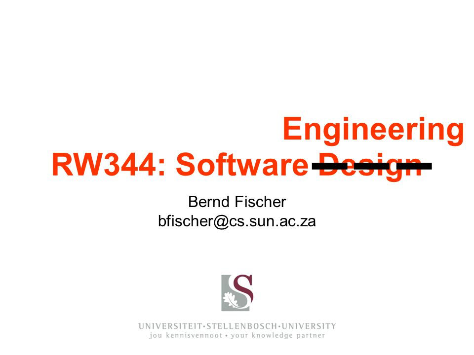 Engineering Bernd Fischer bfischer@cs.sun.ac.za RW344: Software Design ▬ ▬ ▬▬ ▬ ▬