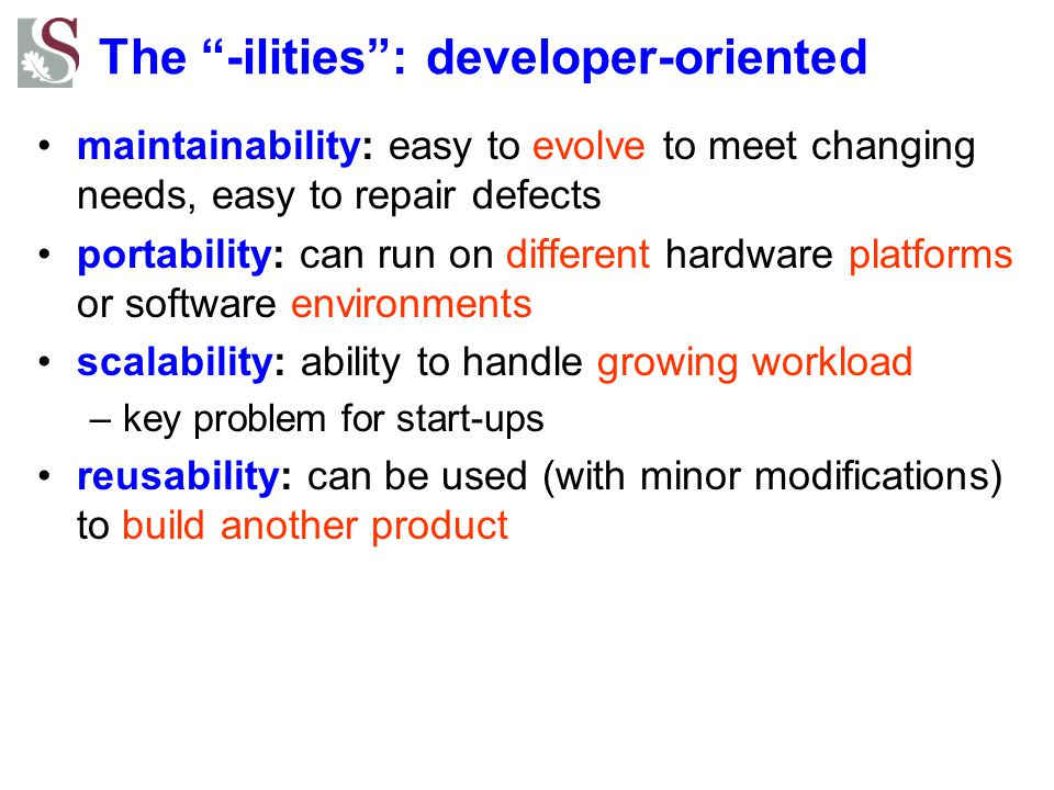 The -ilities : developer-oriented maintainability: easy to evolve to meet changing needs, easy to repair defects portability: can run on different hardware platforms or software environments scalability: ability to handle growing workload –key problem for start-ups reusability: can be used (with minor modifications) to build another product