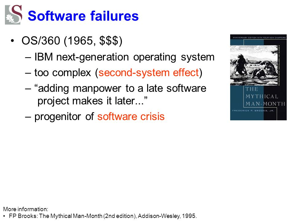 Software failures OS/360 (1965, $$$) –IBM next-generation operating system –too complex (second-system effect) – adding manpower to a late software project makes it later... –progenitor of software crisis More information: FP Brooks: The Mythical Man-Month (2nd edition), Addison-Wesley, 1995.