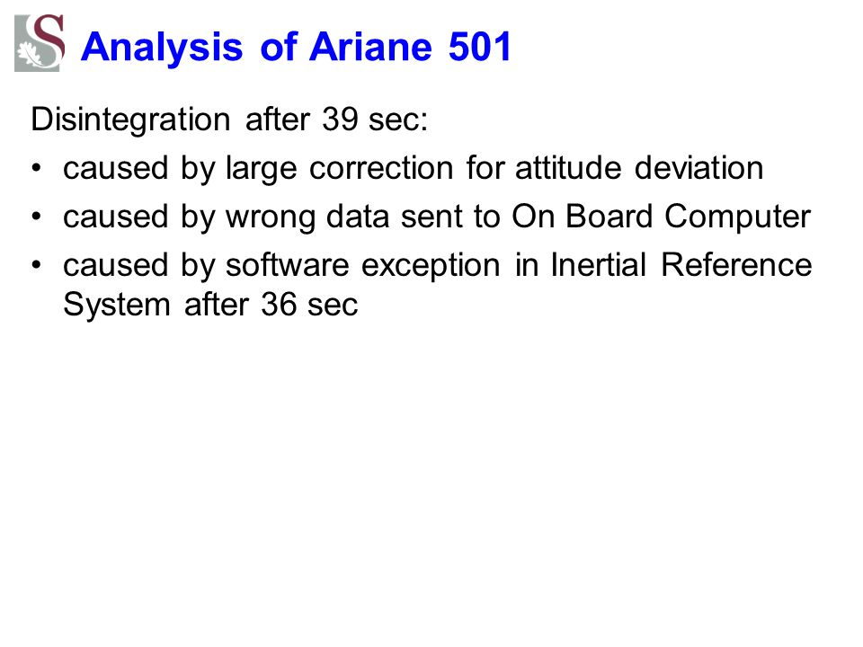 Analysis of Ariane 501 Disintegration after 39 sec: caused by large correction for attitude deviation caused by wrong data sent to On Board Computer caused by software exception in Inertial Reference System after 36 sec