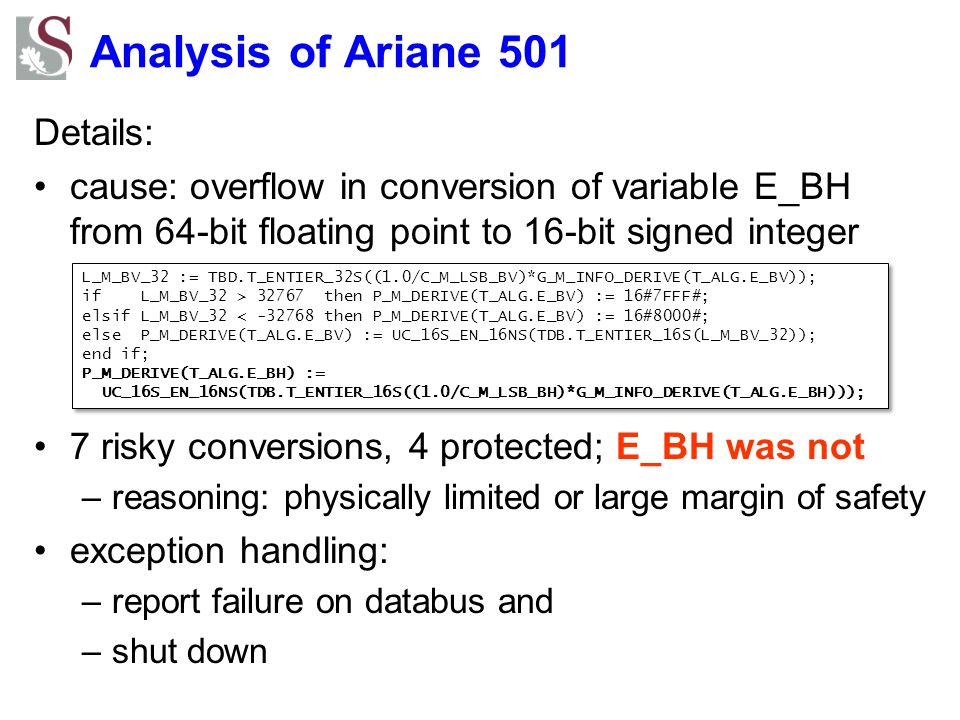 Analysis of Ariane 501 Details: cause: overflow in conversion of variable E_BH from 64-bit floating point to 16-bit signed integer 7 risky conversions, 4 protected; E_BH was not –reasoning: physically limited or large margin of safety exception handling: –report failure on databus and –shut down L_M_BV_32 := TBD.T_ENTIER_32S((1.0/C_M_LSB_BV)*G_M_INFO_DERIVE(T_ALG.E_BV)); if L_M_BV_32 > 32767 then P_M_DERIVE(T_ALG.E_BV) := 16#7FFF#; elsif L_M_BV_32 < -32768 then P_M_DERIVE(T_ALG.E_BV) := 16#8000#; else P_M_DERIVE(T_ALG.E_BV) := UC_16S_EN_16NS(TDB.T_ENTIER_16S(L_M_BV_32)); end if; P_M_DERIVE(T_ALG.E_BH) := UC_16S_EN_16NS(TDB.T_ENTIER_16S((1.0/C_M_LSB_BH)*G_M_INFO_DERIVE(T_ALG.E_BH))); L_M_BV_32 := TBD.T_ENTIER_32S((1.0/C_M_LSB_BV)*G_M_INFO_DERIVE(T_ALG.E_BV)); if L_M_BV_32 > 32767 then P_M_DERIVE(T_ALG.E_BV) := 16#7FFF#; elsif L_M_BV_32 < -32768 then P_M_DERIVE(T_ALG.E_BV) := 16#8000#; else P_M_DERIVE(T_ALG.E_BV) := UC_16S_EN_16NS(TDB.T_ENTIER_16S(L_M_BV_32)); end if; P_M_DERIVE(T_ALG.E_BH) := UC_16S_EN_16NS(TDB.T_ENTIER_16S((1.0/C_M_LSB_BH)*G_M_INFO_DERIVE(T_ALG.E_BH)));