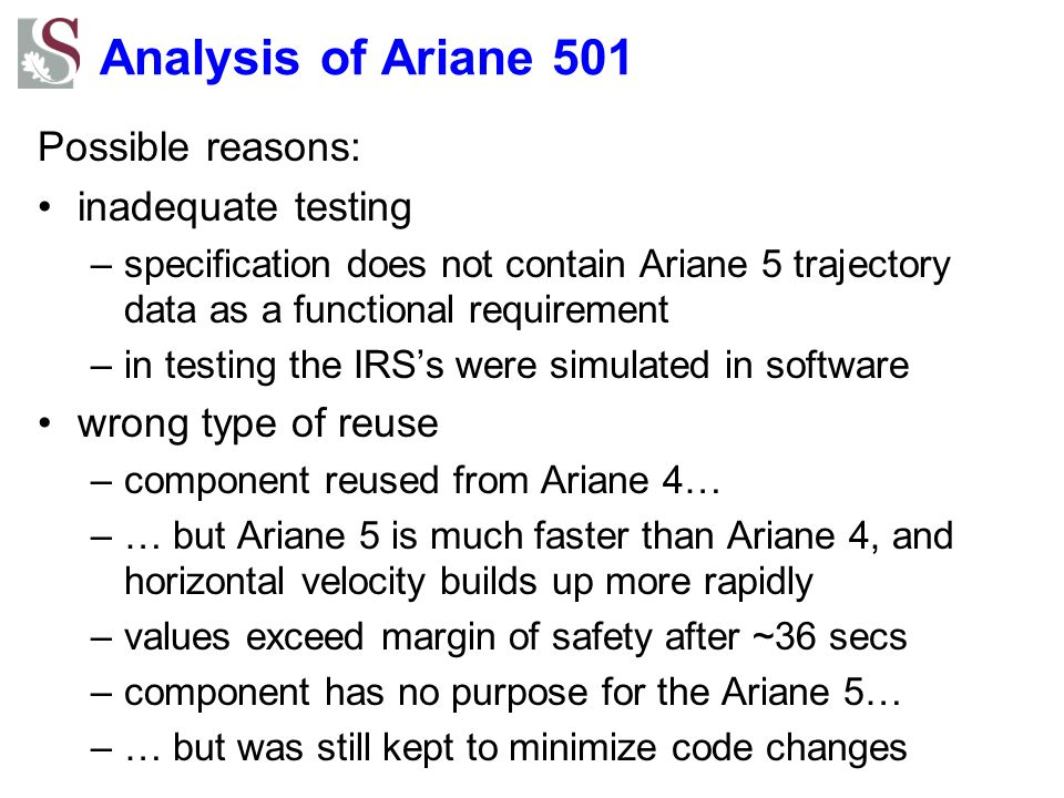 Analysis of Ariane 501 Possible reasons: inadequate testing –specification does not contain Ariane 5 trajectory data as a functional requirement –in testing the IRS's were simulated in software wrong type of reuse –component reused from Ariane 4… –… but Ariane 5 is much faster than Ariane 4, and horizontal velocity builds up more rapidly –values exceed margin of safety after ~36 secs –component has no purpose for the Ariane 5… –… but was still kept to minimize code changes
