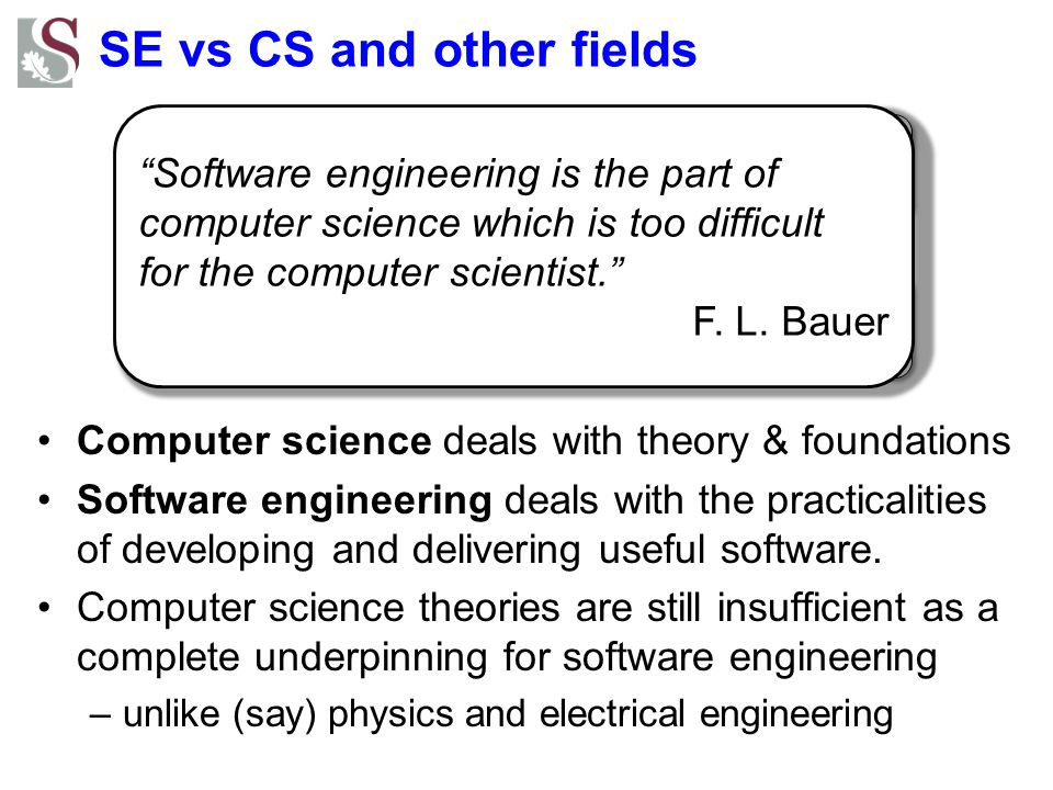 SE vs CS and other fields Computer Science Systems Engineering Experience Project Management Software Engineering Computer science deals with theory & foundations Software engineering deals with the practicalities of developing and delivering useful software.