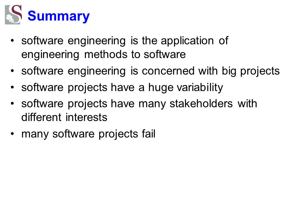 Summary software engineering is the application of engineering methods to software software engineering is concerned with big projects software projects have a huge variability software projects have many stakeholders with different interests many software projects fail