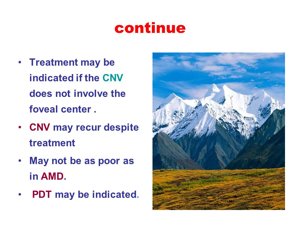 continue Treatment may be indicated if the CNV does not involve the foveal center. CNV may recur despite treatment May not be as poor as in AMD. PDT m
